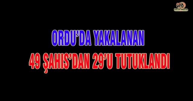 49 ŞAHIS'DAN 29'U TUTUKLANDI