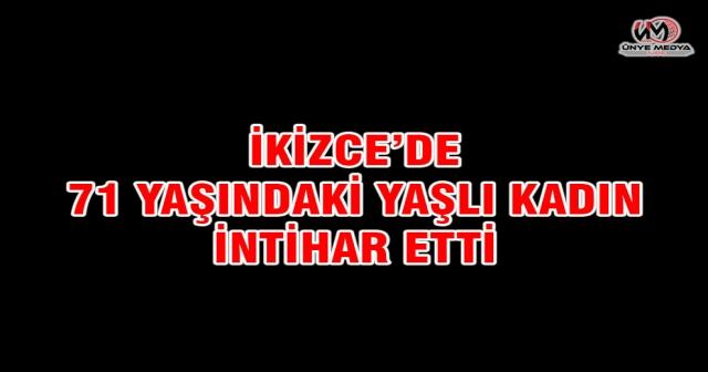 İKİZCE'DE 71 YAŞINDAKİ YAŞLI KADIN İNTİHAR ETTİ
