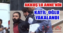 AKKUŞ'LU  ANNENİN KATİL OĞLU YAKALANDI!