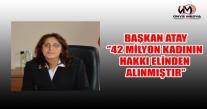BAŞKAN ATAY; ''42 MİLYON KADININ HAKKI ELİNDEN ALINMIŞTIR''