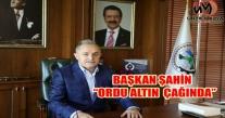 """BAŞKAN ŞAHİN  """"ORDU ALTIN  ÇAĞINDA"""""""