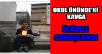 OKUL ÖNÜNDE'Kİ KAVGA ÖLÜMLE SONUÇLANDI