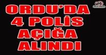 ORDU'DA 4 POLİS AÇIĞA ALINDI