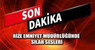 RİZE EMNİYET MÜDÜRLÜĞÜ'NDE SİLAH SESLERİ!