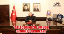 VALİ SONEL, ''GELECEĞİMİZİN UMUDU SEVGİLİ ÇOCUKLAR!'