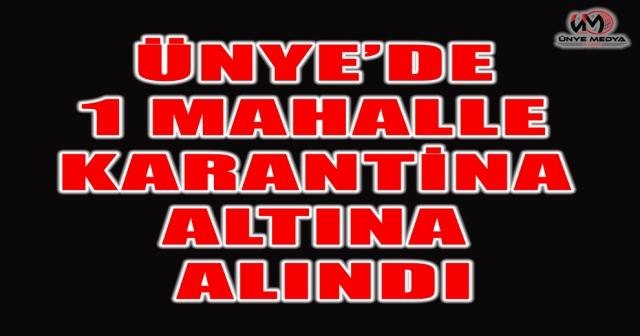 ÜNYE'DE 1 MAHALLE KARANTİNA ALTINA ALINDI