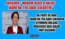 AKŞENER, 'IĞDIRDA AKP VE MHP TEK ADAY OLSUN ONLARI DESTEKLEYECEĞİZ'